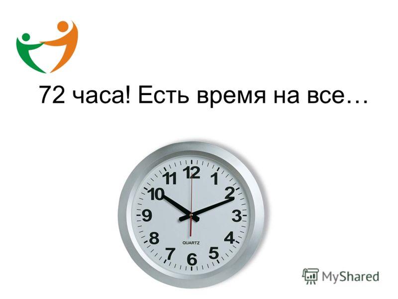 72 часа! Есть время на все…