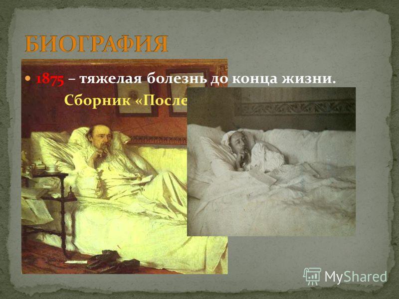 1875 – тяжелая болезнь до конца жизни. Сборник «Последние песни»