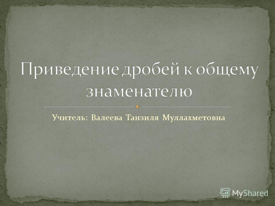 Учитель: Валеева Танзиля Муллахметовна