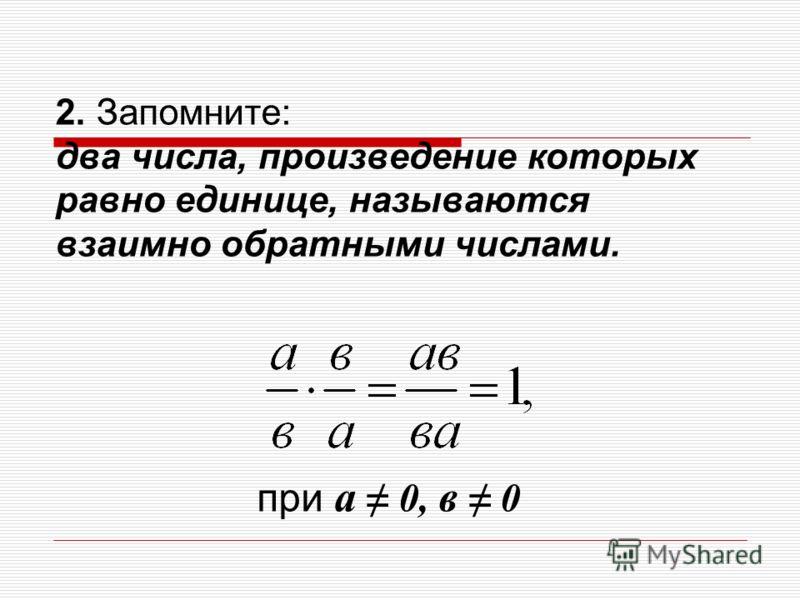 2. Запомните: два числа, произведение которых равно единице, называются взаимно обратными числами. при а 0, в 0