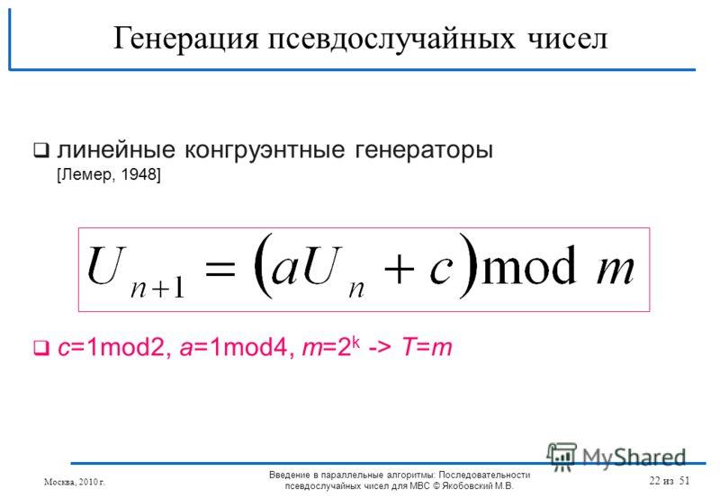 линейные конгруэнтные генераторы [Лемер, 1948] с=1mod2, a=1mod4, m=2 k -> T=m Генерация псевдослучайных чисел Введение в параллельные алгоритмы: Последовательности псевдослучайных чисел для МВС © Якобовский М.В. Москва, 2010 г. 22 из 51
