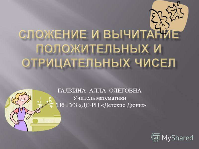 ГАЛКИНА АЛЛА ОЛЕГОВНА Учитель математики СПб ГУЗ « ДС - РЦ « Детские Дюны »