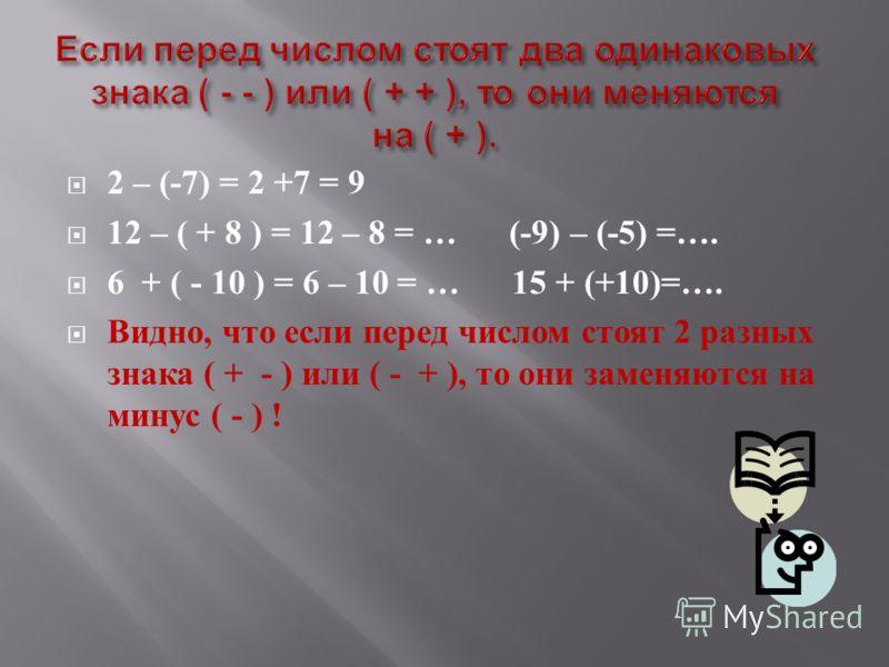 2 – (-7) = 2 +7 = 9 12 – ( + 8 ) = 12 – 8 = … (-9) – (-5) =…. 6 + ( - 10 ) = 6 – 10 = … 15 + (+10)=…. Видно, что если перед числом стоят 2 разных знака ( + - ) или ( - + ), то они заменяются на минус ( - ) !