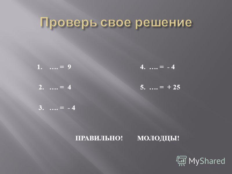 1. …. = 9 4. …. = - 4 2. …. = 4 5. …. = + 25 3. …. = - 4 ПРАВИЛЬНО ! МОЛОДЦЫ !