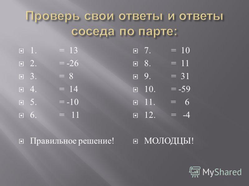 1. = 13 2. = -26 3. = 8 4. = 14 5. = -10 6. = 11 Правильное решение ! 7. = 10 8. = 11 9. = 31 10. = -59 11. = 6 12. = -4 МОЛОДЦЫ !