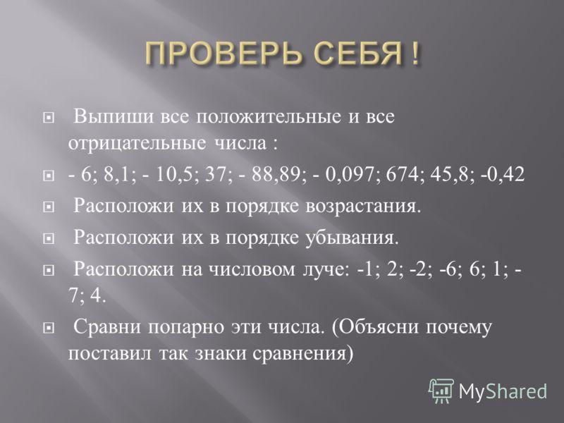 Выпиши все положительные и все отрицательные числа : - 6; 8,1; - 10,5; 37; - 88,89; - 0,097; 674; 45,8; -0,42 Расположи их в порядке возрастания. Расположи их в порядке убывания. Расположи на числовом луче : -1; 2; -2; -6; 6; 1; - 7; 4. Сравни попарн
