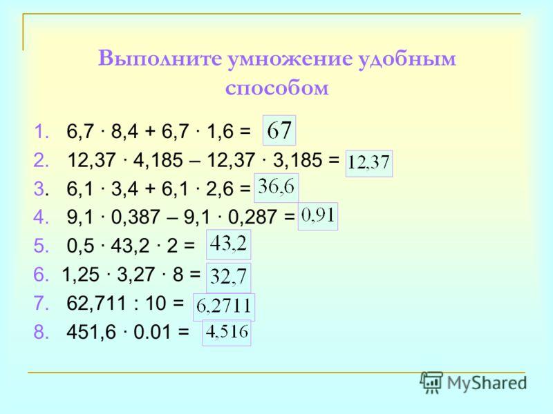 Выполните умножение удобным способом 1. 6,7 · 8,4 + 6,7 · 1,6 = 2. 12,37 · 4,185 – 12,37 · 3,185 = 3. 6,1 · 3,4 + 6,1 · 2,6 = 4. 9,1 · 0,387 – 9,1 · 0,287 = 5. 0,5 · 43,2 · 2 = 6. 1,25 · 3,27 · 8 = 7. 62,711 : 10 = 8. 451,6 · 0.01 =