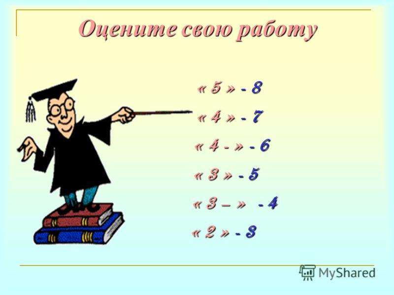Оцените свою работу « 5 » - 8 « 4 » - 7 « 4 - » - 6 « 3 » - 5 « 3 – » - 4 « 2 » - 3