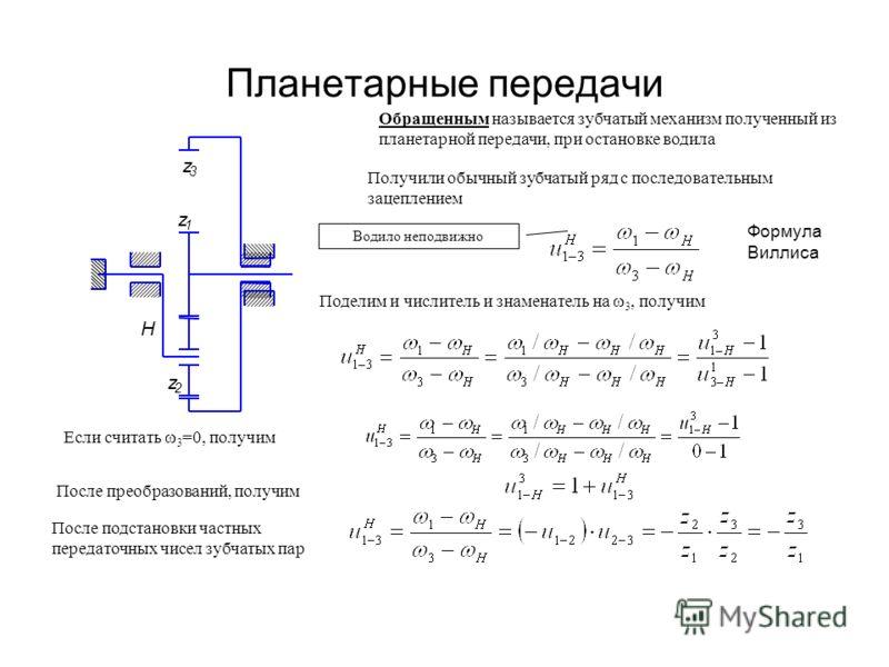 Планетарные передачи Обращенным называется зубчатый механизм полученный из планетарной передачи, при остановке водила z 1 z 2 z 3 H Получили обычный з
