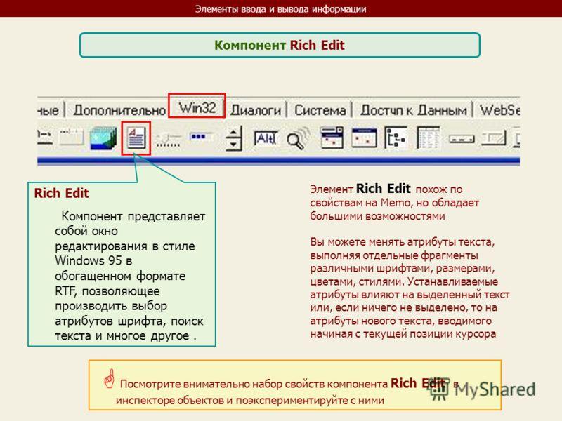 Элементы ввода и вывода информации Компонент Rich Edit Rich Edit Компонент представляет собой окно редактирования в стиле Windows 95 в обогащенном формате RTF, позволяющее производить выбор атрибутов шрифта, поиск текста и многое другое. Посмотрите в