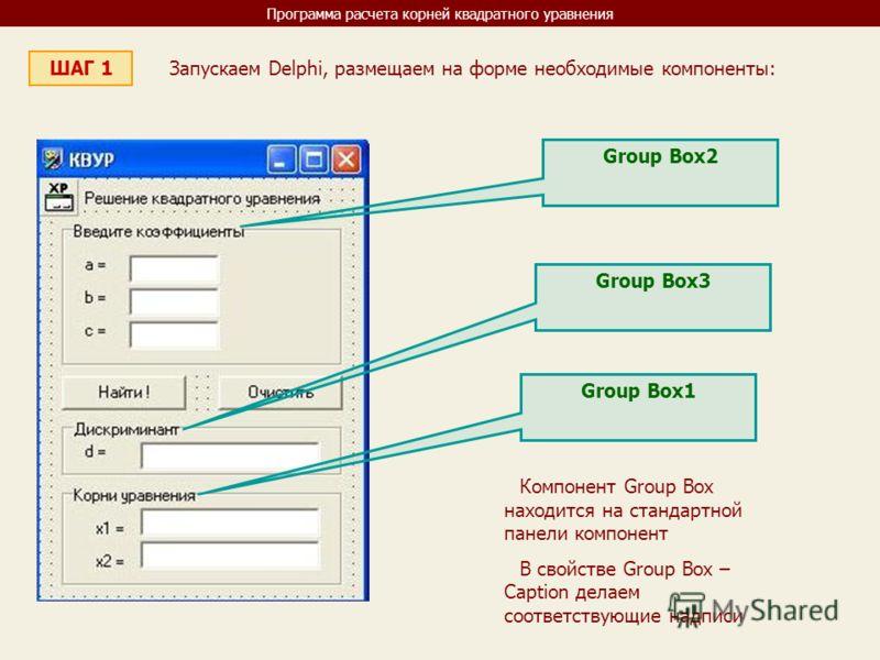 Программа расчета корней квадратного уравнения ШАГ 1 Запускаем Delphi, размещаем на форме необходимые компоненты: Group Box2 Компонент Group Box находится на стандартной панели компонент В свойстве Group Box – Caption делаем соответствующие надписи G