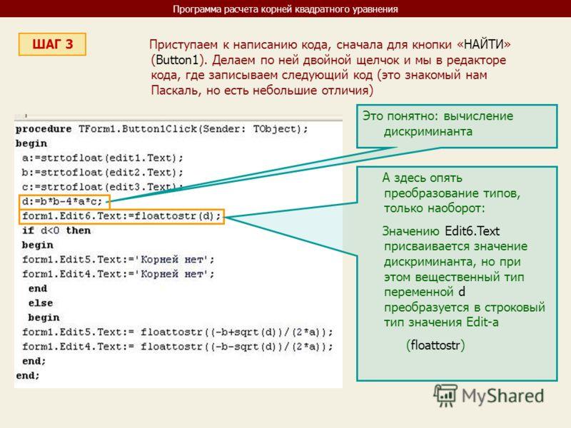 Программа расчета корней квадратного уравнения ШАГ 3 Приступаем к написанию кода, сначала для кнопки «НАЙТИ» (Button1). Делаем по ней двойной щелчок и мы в редакторе кода, где записываем следующий код (это знакомый нам Паскаль, но есть небольшие отли