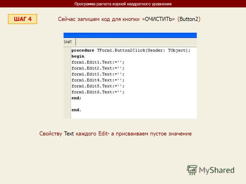 Программа расчета корней квадратного уравнения ШАГ 4 Сейчас запишем код для кнопки «ОЧИСТИТЬ» (Button2) Свойству Text каждого Edit- а присваиваем пустое значение