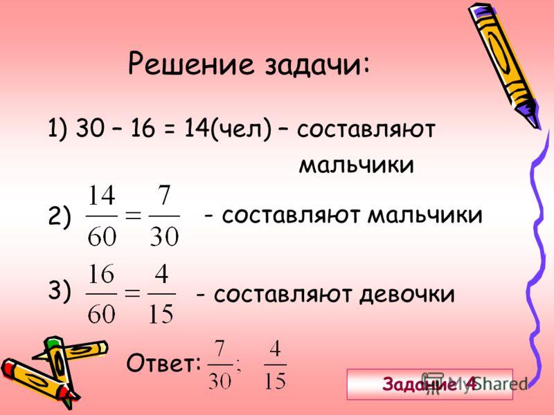 Решение задачи: 1) 30 – 16 = 14(чел) – составляют мальчики 2) - составляют мальчики 3) - составляют девочки Ответ: Задание 4