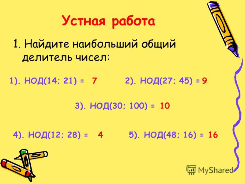 Устная работа 1. Найдите наибольший общий делитель чисел: 1). НОД(14; 21) =2). НОД(27; 45) = 3). НОД(30; 100) = 4). НОД(12; 28) =5). НОД(48; 16) = 79 10 416