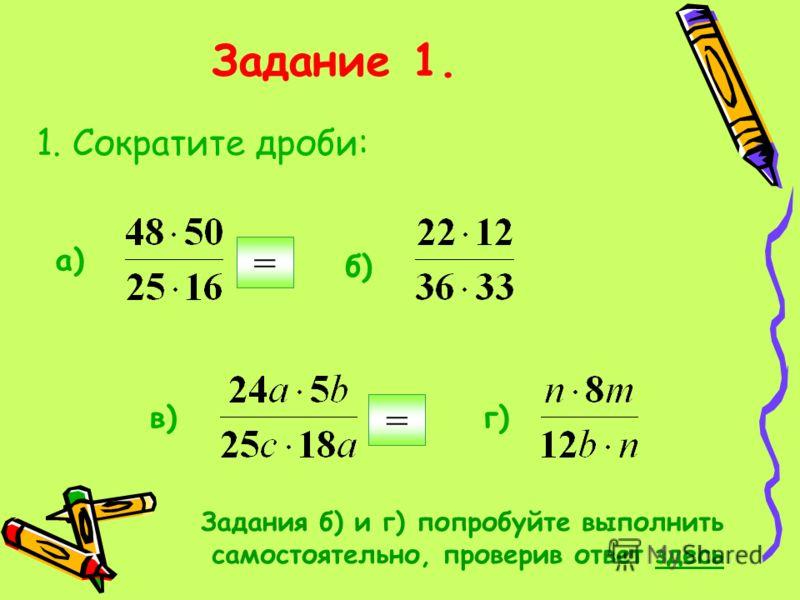 Задание 1. 1. Сократите дроби: a) б)б) в)в)г)г) = Задания б) и г) попробуйте выполнить самостоятельно, проверив ответ здесь =