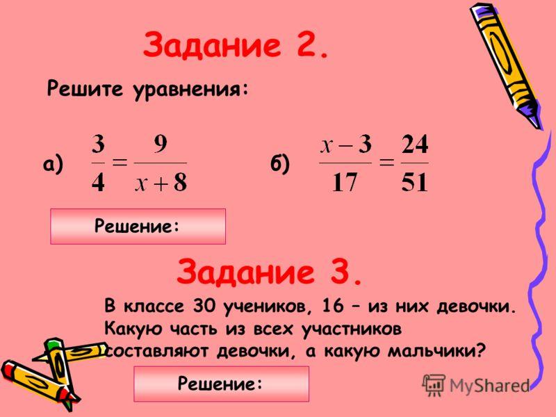 Задание 2. Задание 3. Решите уравнения: а)б) В классе 30 учеников, 16 – из них девочки. Какую часть из всех участников составляют девочки, а какую мальчики? Решение: