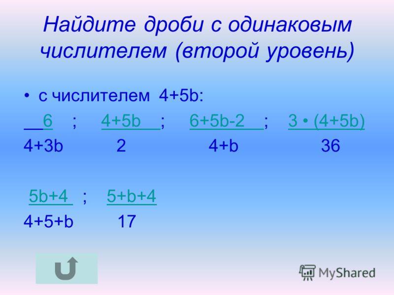 Найдите дроби с одинаковым числителем (второй уровень) c числителем 4+5b: 6 ; 4+5b ; 6+5b-2 ; 3 (4+5b)64+5b 6+5b-2 3 (4+5b) 4+3b 2 4+b 36 5b+4 ; 5+b+45b+4 5+b+4 4+5+b 17