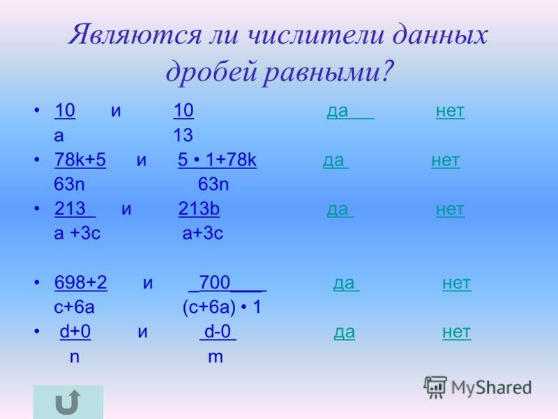 Являются ли числители данных дробей равными ? 10 и 10 да нетда нет a 13 78k+5 и 5 1+78k да нетда нет 63n 63n 213 и 213b да нетда нет a +3c a+3c 698+2 и _700___ да нетда нет c+6a (c+6a) 1 d+0 и d-0 да нетданет n m