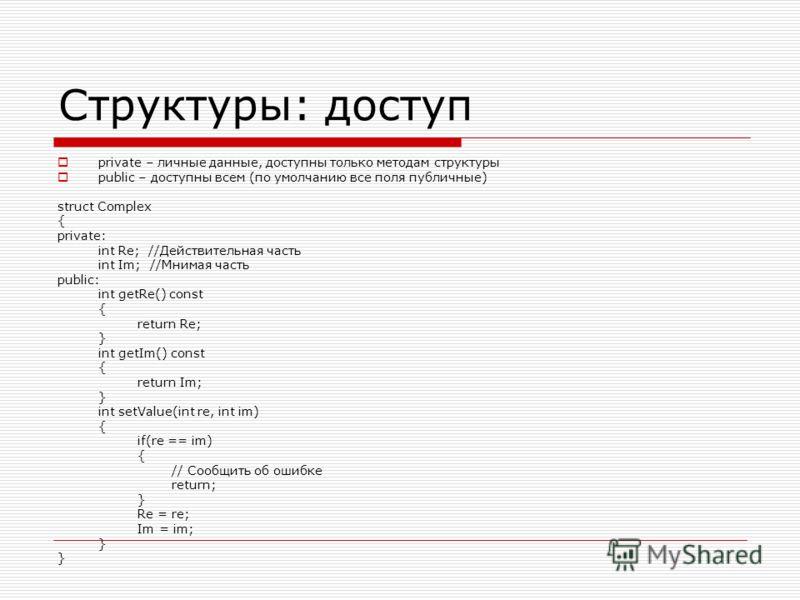 Структуры: доступ private – личные данные, доступны только методам структуры public – доступны всем (по умолчанию все поля публичные) struct Complex { private: int Re; //Действительная часть int Im; //Мнимая часть public: int getRe() const { return R