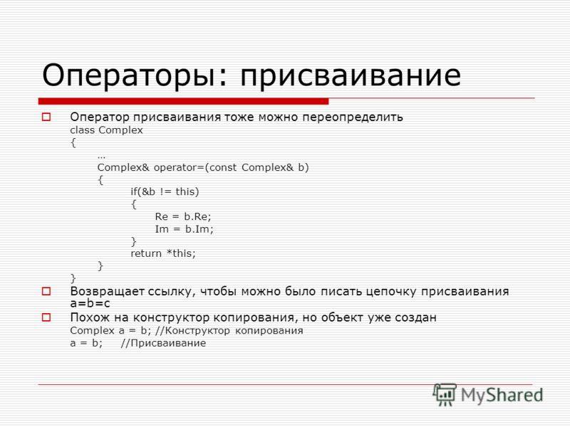 Операторы: присваивание Оператор присваивания тоже можно переопределить class Complex { … Complex& operator=(const Complex& b) { if(&b != this) { Re = b.Re; Im = b.Im; } return *this; } Возвращает ссылку, чтобы можно было писать цепочку присваивания