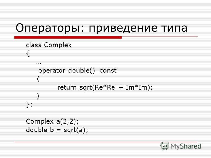 Операторы: приведение типа class Complex { … operator double() const { return sqrt(Re*Re + Im*Im); } }; Complex a(2,2); double b = sqrt(a);