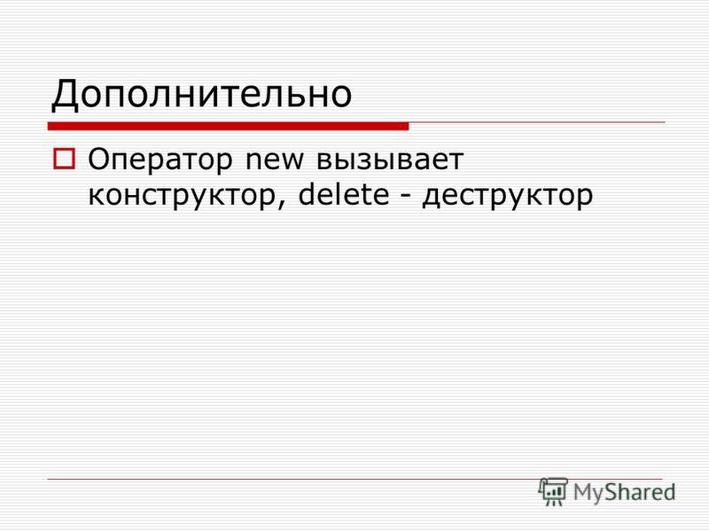 Дополнительно Оператор new вызывает конструктор, delete - деструктор
