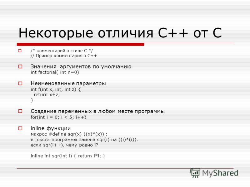 Некоторые отличия C++ от C /* комментарий в стиле C */ // Пример комментария в С++ Значения аргументов по умолчанию int factorial( int n=0) Неименованные параметры int f(int x, int, int z) { return x+z; } Создание переменных в любом месте программы f