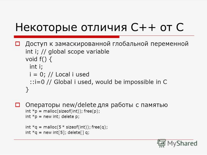 Некоторые отличия C++ от C Доступ к замаскированной глобальной переменной int i; // global scope variable void f() { int i; i = 0; // Local i used ::i=0 // Global i used, would be impossible in C } Операторы new/deleteдля работы с памятью int *p = ma