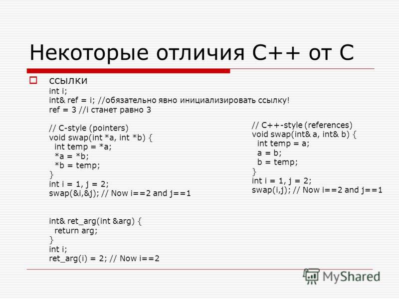Некоторые отличия C++ от C ссылки int i; int& ref = i; //обязательно явно инициализировать ссылку! ref = 3 //i станет равно 3 // C-style (pointers) void swap(int *a, int *b) { int temp = *a; *a = *b; *b = temp; } int i = 1, j = 2; swap(&i,&j); // Now