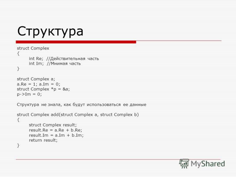 Структура struct Complex { int Re; //Действительная часть int Im; //Мнимая часть } struct Complex a; a.Re = 1; a.Im = 0; struct Complex *p = &a; p->Im = 0; Структура не знала, как будут использоваться ее данные struct Complex add(struct Complex a, st