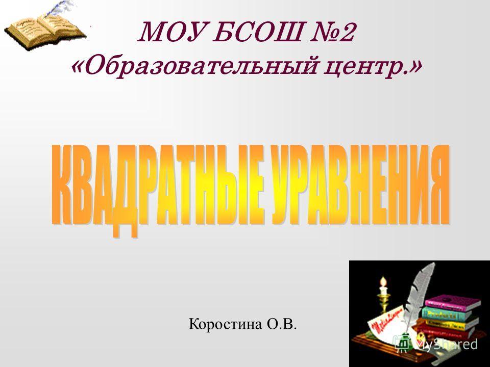 МОУ БСОШ 2 «Образовательный центр.» Коростина О.В.