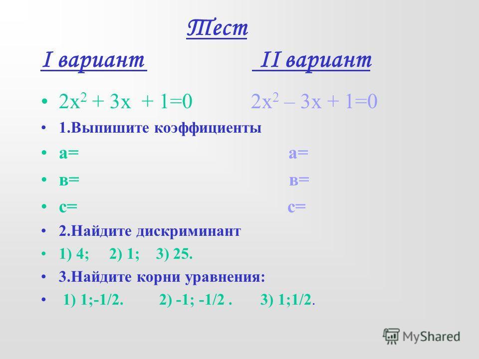Тест I вариант II вариант 2х 2 + 3х + 1=0 2х 2 – 3х + 1=0 1.Выпишите коэффициенты а= в= с= 2.Найдите дискриминант 1) 4; 2) 1; 3) 25. 3.Найдите корни уравнения: 1) 1;-1/2. 2) -1; -1/2. 3) 1;1/2.