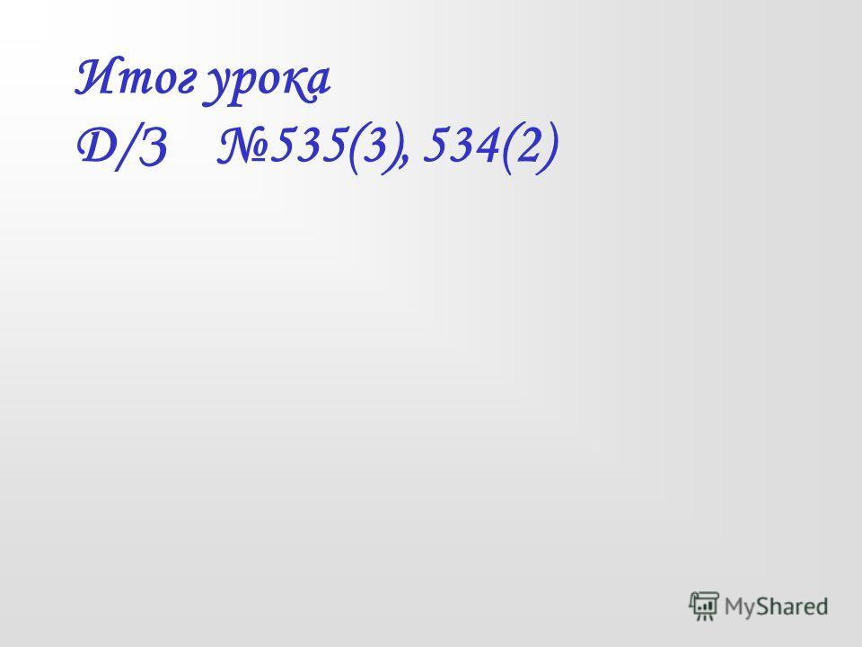 Итог урока Д/З 535(3), 534(2)
