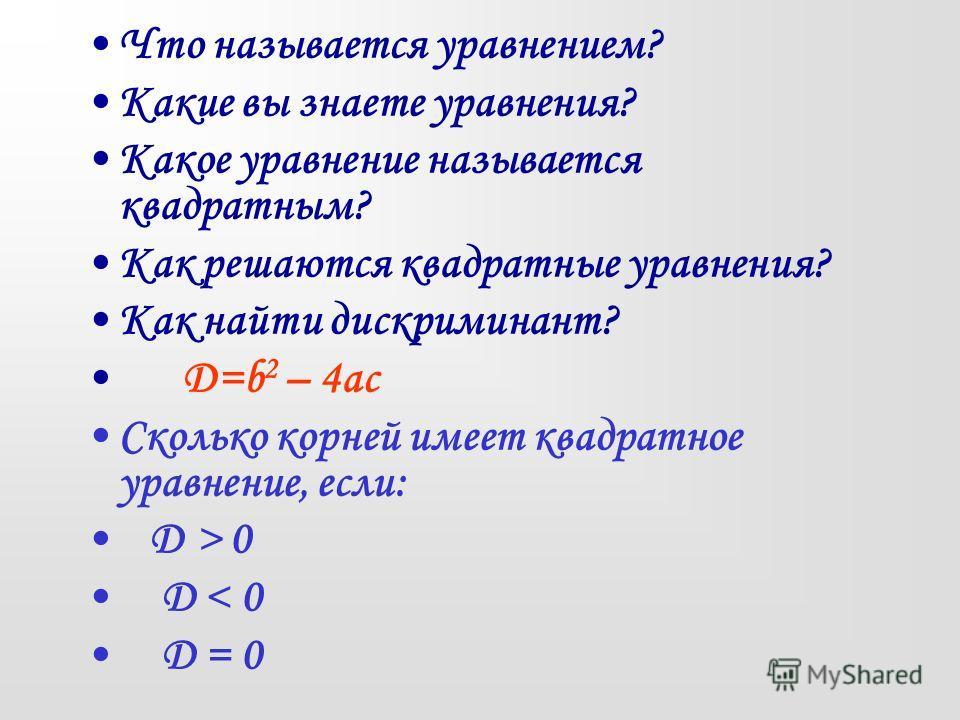 Что называется уравнением? Какие вы знаете уравнения? Какое уравнение называется квадратным? Как решаются квадратные уравнения? Как найти дискриминант? Д=b 2 – 4ac Сколько корней имеет квадратное уравнение, если: Д > 0 D < 0 D = 0