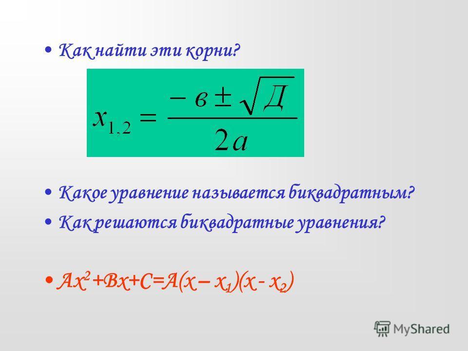 Как найти эти корни? Какое уравнение называется биквадратным? Как решаются биквадратные уравнения? Ах 2 +Вх+С=А(х – х 1 )(х - х 2 )