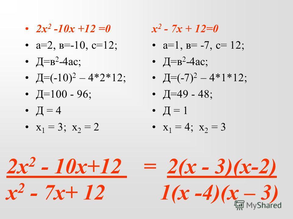 2х 2 - 10х+12 = 2(х - 3)(х-2) х 2 - 7х+ 12 1(х -4)(х – 3) 2х 2 -10х +12 =0 а=2, в=-10, с=12; Д=в 2 -4ас; Д=(-10) 2 – 4*2*12; Д=100 - 96; Д = 4 х 1 = 3; х 2 = 2 х 2 - 7х + 12=0 а=1, в= -7, с= 12; Д=в 2 -4ас; Д=(-7) 2 – 4*1*12; Д=49 - 48; Д = 1 х 1 = 4