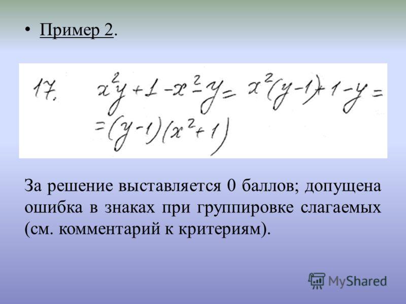 Пример 2. За решение выставляется 0 баллов; допущена ошибка в знаках при группировке слагаемых (см. комментарий к критериям).