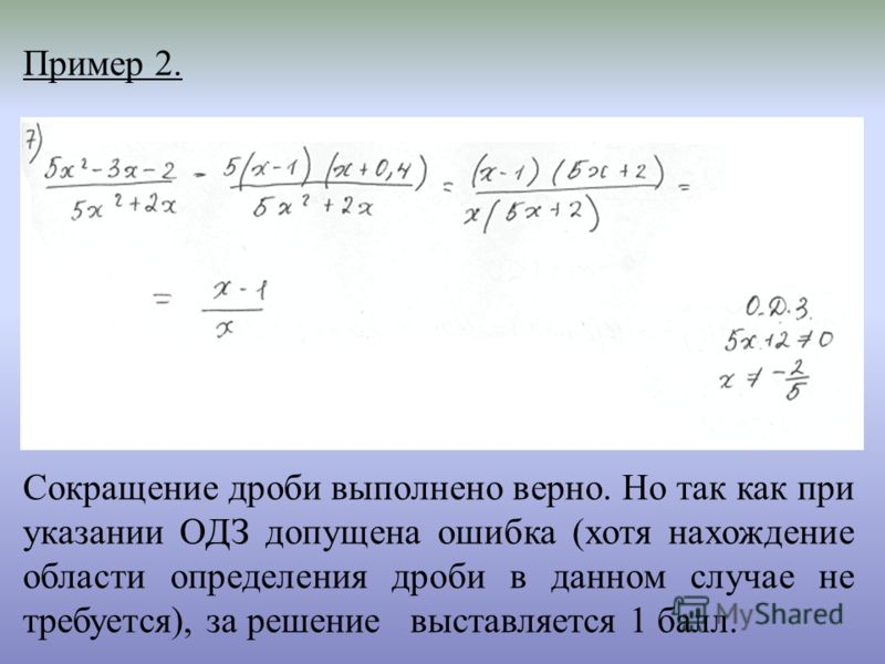 Пример 2. Сокращение дроби выполнено верно. Но так как при указании ОДЗ допущена ошибка (хотя нахождение области определения дроби в данном случае не требуется), за решение выставляется 1 балл.