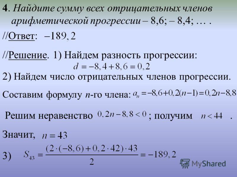 4. Найдите сумму всех отрицательных членов арифметической прогрессии – 8,6; – 8,4; …. //Ответ: //Решение. 1) Найдем разность прогрессии: 2) Найдем число отрицательных членов прогрессии. Составим формулу n-го члена: Решим неравенство ; получим. Значит