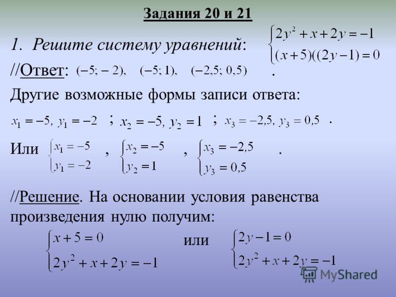 Задания 20 и 21 1.Решите систему уравнений: //Ответ:. Другие возможные формы записи ответа: ; ;. Или,,. //Решение. На основании условия равенства произведения нулю получим: или