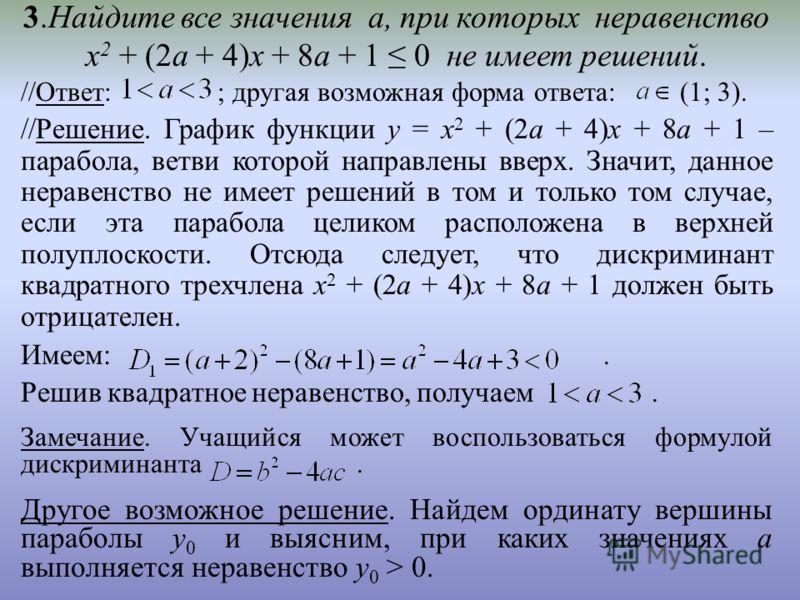 3.Найдите все значения а, при которых неравенство х 2 + (2а + 4)х + 8а + 1 0 не имеет решений. //Ответ: ; другая возможная форма ответа: (1; 3). //Решение. График функции у = х 2 + (2а + 4)х + 8а + 1 – парабола, ветви которой направлены вверх. Значит