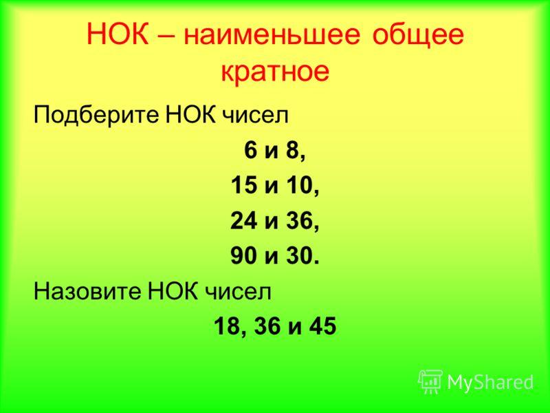 НОК – наименьшее общее кратное Подберите НОК чисел 6 и 8, 15 и 10, 24 и 36, 90 и 30. Назовите НОК чисел 18, 36 и 45
