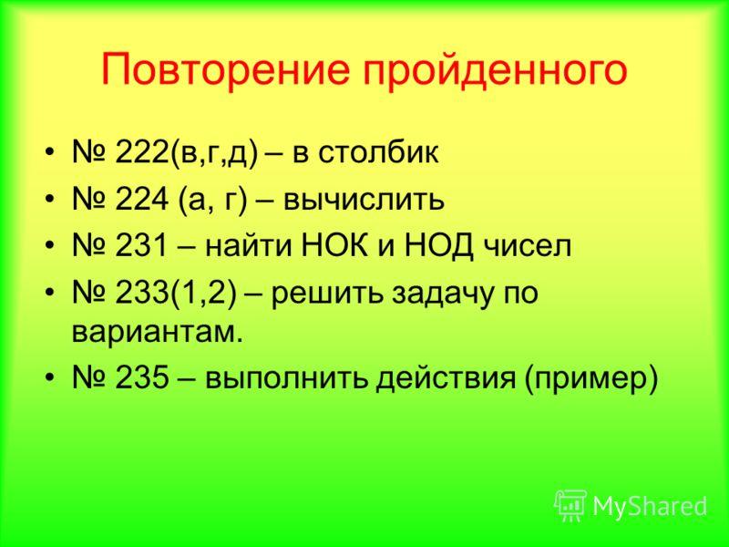 Повторение пройденного 222(в,г,д) – в столбик 224 (а, г) – вычислить 231 – найти НОК и НОД чисел 233(1,2) – решить задачу по вариантам. 235 – выполнить действия (пример)