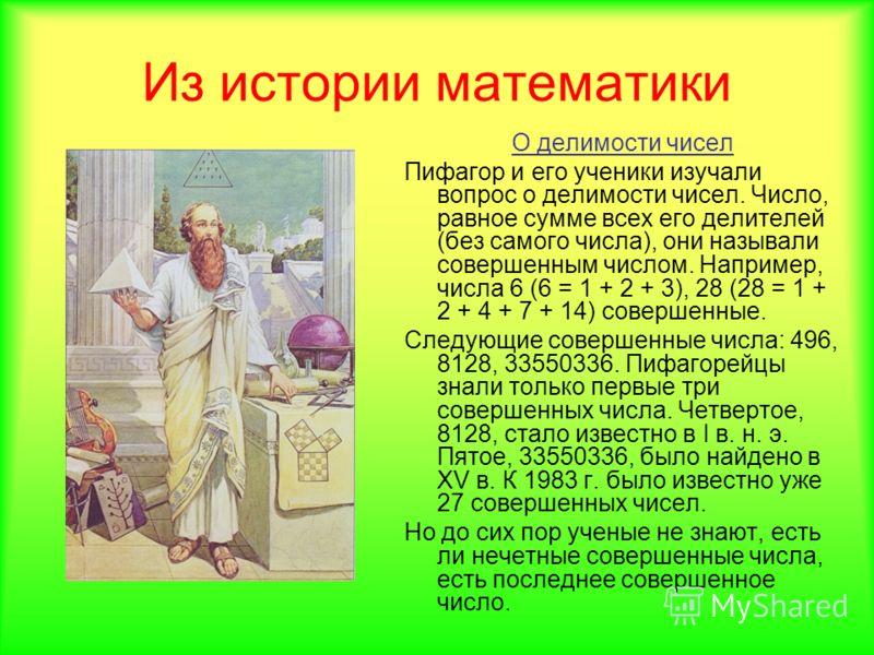 Из истории математики О делимости чисел Пифагор и его ученики изучали вопрос о делимости чисел. Число, равное сумме всех его делителей (без самого числа), они называли совершенным числом. Например, числа 6 (6 = 1 + 2 + 3), 28 (28 = 1 + 2 + 4 + 7 + 14