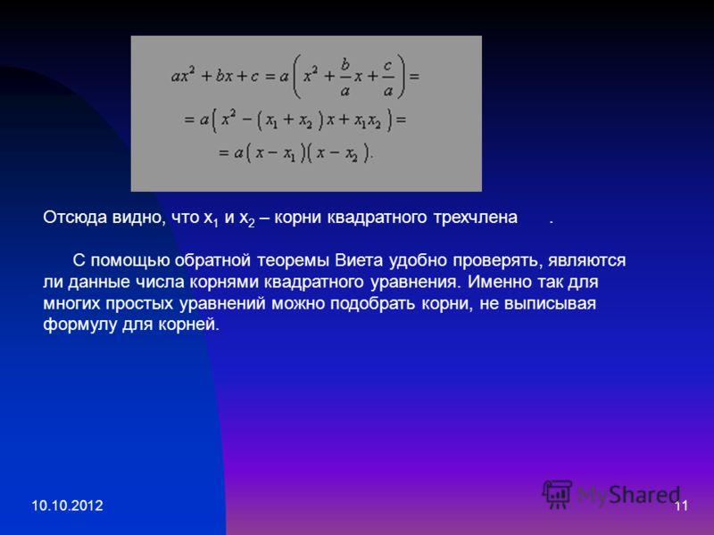10.10.201211 Отсюда видно, что x 1 и x 2 – корни квадратного трехчлена. С помощью обратной теоремы Виета удобно проверять, являются ли данные числа корнями квадратного уравнения. Именно так для многих простых уравнений можно подобрать корни, не выпис