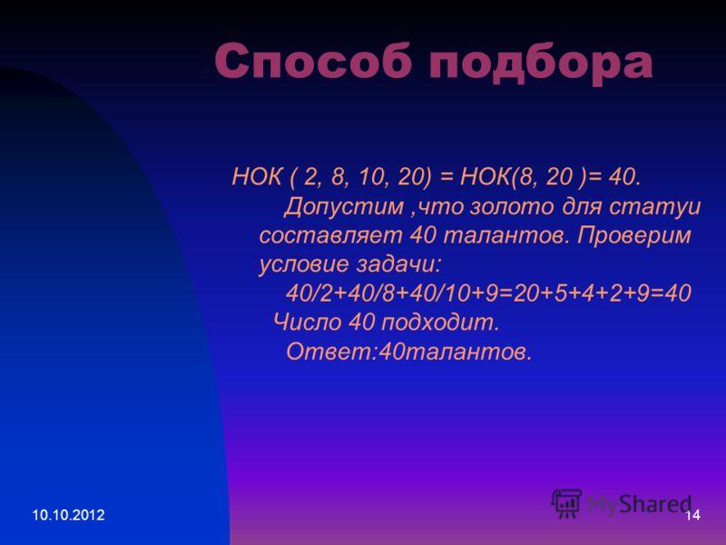 10.10.201214 Способ подбора НОК ( 2, 8, 10, 20) = НОК(8, 20 )= 40. Допустим,что золото для статуи составляет 40 талантов. Проверим условие задачи: 40/2+40/8+40/10+9=20+5+4+2+9=40 Число 40 подходит. Ответ:40талантов.