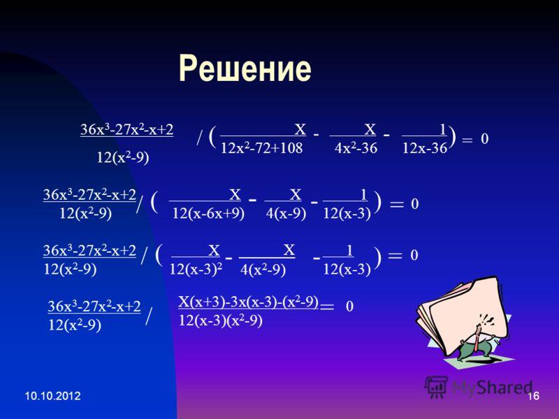 10.10.201216 Решение Х 12х 2 -72+108 / ( - Х 4х 2 -36 - 1 12х-36 ) = 0 36х 3 -27х 2 -х+2 12(х 2 -9) / ( Х 12(х-6х+9) - Х 4(х-9) - 1 12(х-3) ) = 0 36х 3 -27х 2 -х+2 12(х 2 -9) / Х 12(х-3) 2 - ( - Х 4(х 2 -9) 1 12(х-3) ) =) = 0 36х 3 -27х 2 -х+2 12(х 2