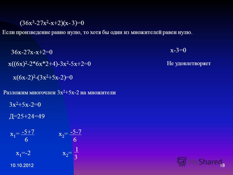 10.10.201218 (36х 3 -27х 2 -х+2)(х- 3)=0 Если произведение равно нулю, то хотя бы один из множителей равен нулю. х-3=0 Не удовлетворяет 36х-27х-х+2=0 х((6х) 2 -2*6х*2+4)-3х 2 -5х+2=0 х(6х-2) 2 -(3х 2 +5х-2)=0 Разложим многочлен 3х 2 +5х-2 на множител
