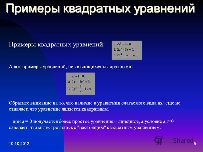 10.10.20125 Примеры квадратных уравнений Примеры квадратных уравнений: А вот примеры уравнений, не являющихся квадратными: Обратите внимание на то, что наличие в уравнении слагаемого вида ax 2 еще не означает, что уравнение является квадратным. при a